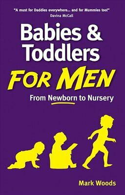 Babies and Toddlers for Men: From Newborn to Nursery by Mark Woods...