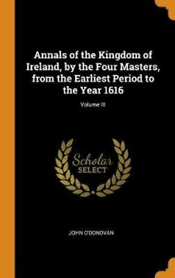 Annals of the Kingdom of Ireland, by the Four Masters, from the... 9780343379100