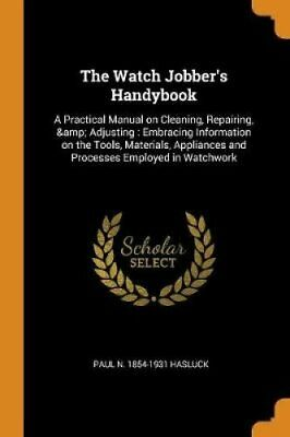 The Watch Jobber's Handybook A Practical Manual on Cleaning, Re... 9780353015371