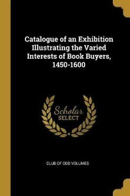 Catalogue of an Exhibition Illustrating the Varied Interests of... 9780526495078