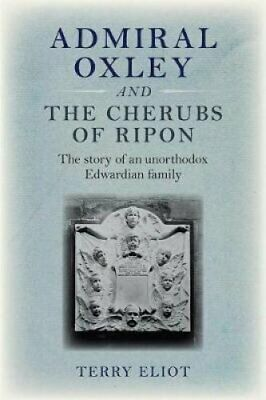 Admiral Oxley and the Cherubs of Ripon by Terry Eliot 9781788761758 | Brand New