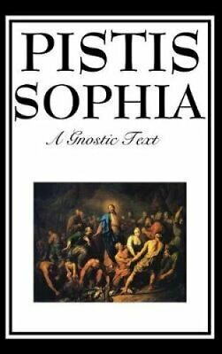 Pistis Sophia The Gnostic Text of Jesus, Mary, Mary Magdalene, ... 9781515433569