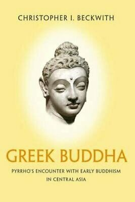 Greek Buddha Pyrrho's Encounter with Early Buddhism in Central ... 9780691176321