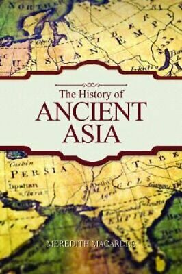 The History of Ancient Asia by Meredith Macardle 9781849311625 | Brand New