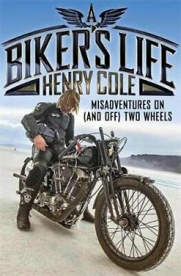 A Biker's Life Misadventures on (and off) Two Wheels by Henry Cole 9781787471054
