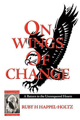 On Wings of Change: A Return to the Unconquered Hearts by Ruby H Happel-Holtz...
