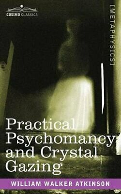 Practical Psychomancy and Crystal Gazing by William Walker Atkinson...