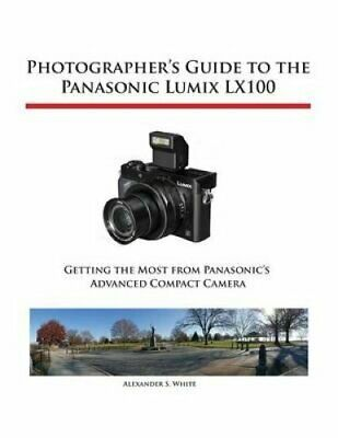 Photographer's Guide to the Panasonic Lumix Lx100 by Alexander S White...