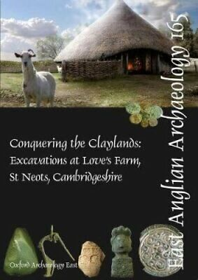 EAA 165: Conquering the Claylands Excavations at Love's Farm, S... 9781907588112