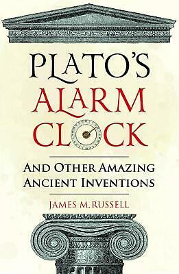Plato's Alarm Clock: And Other Amazing Ancient Inventions by James M. Russell Ha