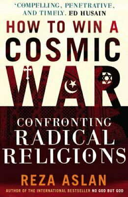 How to Win a Cosmic War Confronting Radical Religion by Reza Aslan 9780099538899