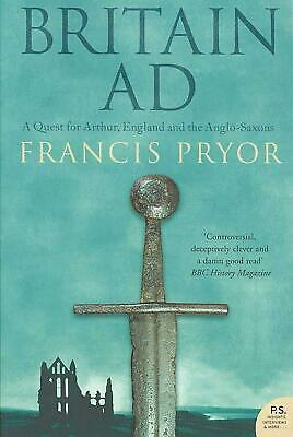 Britain AD: A Quest for Arthur, England and the Anglo-Saxons by Francis Pryor (E