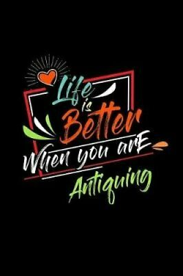 Life Is Better When You Are Antiquing A 6x9 Inch Matte Softcove... 9781095158968
