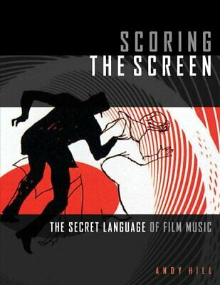 Scoring the Screen The Secret Language of Film Music by Andy Hill 9781495073731