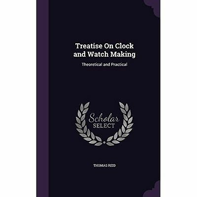 Treatise on Clock and Watch Making: Theoretical and Practical by Thomas Reid...