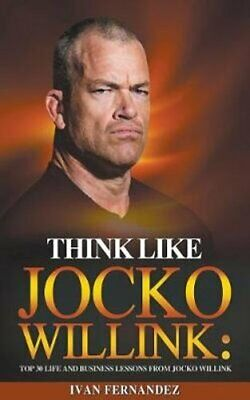 Think Like Jocko Willink: Top 30 Life and Business Lessons from... 9781393490845