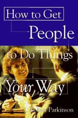 How to Get People to Do Things Your Way by Parkinson, J. Robert