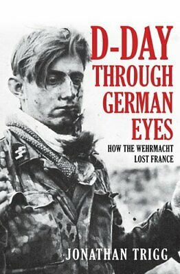 D-Day Through German Eyes How the Wehrmacht Lost France 9781445689319