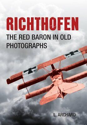 Richthofen The Red Baron in Old Photographs by Louis Archard 9781445633480