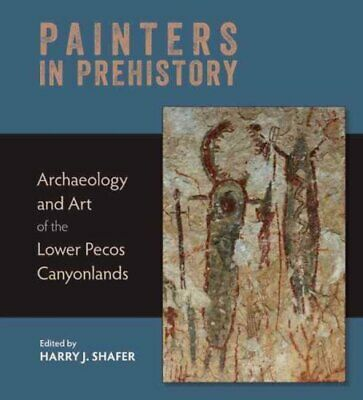 Painters in Prehistory Archaeology and Art of the Lower Pecos C... 9781595340863