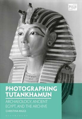 Photographing Tutankhamun Archaeology, Ancient Egypt, and the A... 9781350038516
