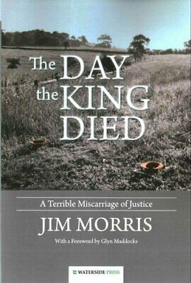 The Day the King Died: A Terrible Miscarriage of Justice by Jim Morris...