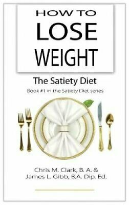 How to Lose Weight - The Satiety Diet by Chris Clark 9780987575470 | Brand New