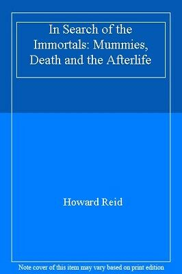 In Search Of The Immortals Mummies, Death and the Afterlife By Howard Reid