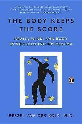 The Body Keeps the Score: Brain, Mind, and Body in the Healing of Trauma by...
