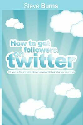 How to Get Followers on Twitter: 100 ways to find and keep followers who want t