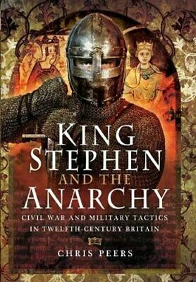 King Stephen and the Anarchy Civil War and Military Tactics in ... 9781473863675