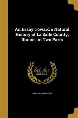 An Essay Toward a Natural History of La Salle County, Illinois, in Two Parts (Pa