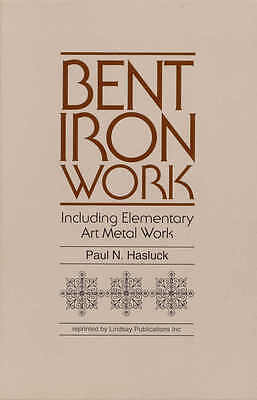 Bent Iron Work Including Elementary Art Metal Work by P.N. Hasluck