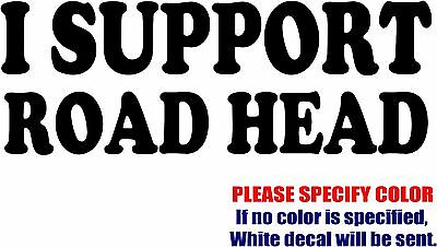 Vinyl Decal Sticker - I Support Road Head drive Race Car Truck Bumper Funny 7""