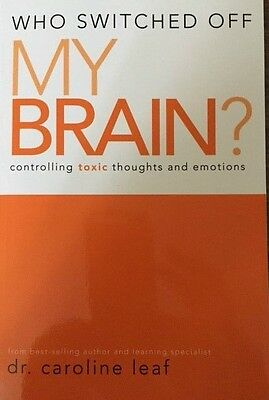 Who Switched Off My Brain? Controlling Toxic Thoughts & Emotions, Caroline Leaf