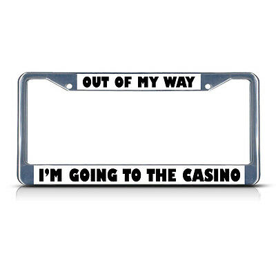 OUT OF MY WAY GOING TO CASINO Metal License Plate Frame Tag Border Two Holes