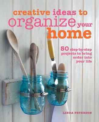 Creative Ideas to Organize Your Home: 50 Step-by-Step Projects