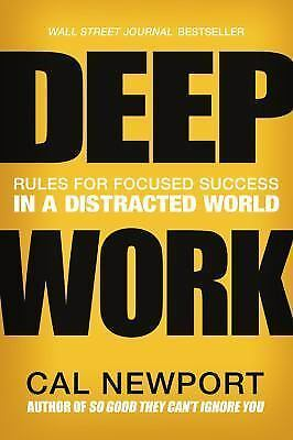 Deep Work: Rules for Focused Success in a Distracted World: By Newport, Cal