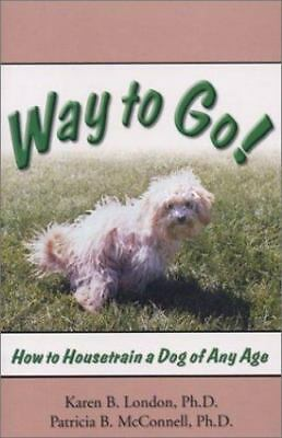 Way to Go!: How to Housetrain a Dog of Any Age: By Karen B London, Patricia B...
