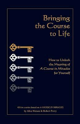 Bringing the Course to Life: How to Unlock the Meaning of A Course in Miracle...