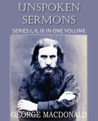 Unspoken Sermons Series I, Ii, And Ii: By George MacDonald