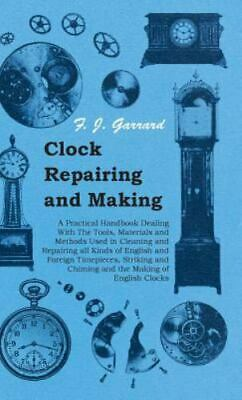 Clock Repairing and Making - A Practical Handbook Dealing with the Tools, Mat...