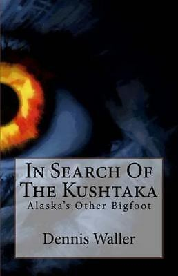 In Search of the Kushtaka : Alaska's Other Bigfoot the Land-Otter Man of the ...