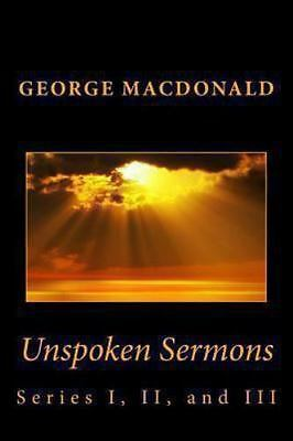 Unspoken Sermons: Series I, II, and III: By MacDonald, George