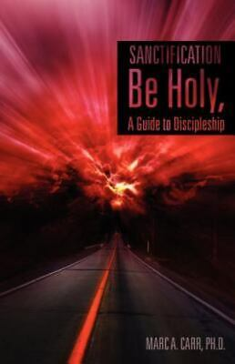 Sanctification, Be Holy, A Guide To Discipleship: By Ph.D. Marc A. Carr