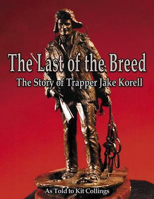 The Last of the Breed: The Story of Trapper Jake Korell: By Kit Collings