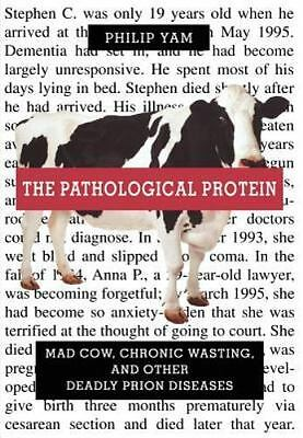 The Pathological Protein: Mad Cow, Chronic Wasting, And Other Deadly Prion Di...