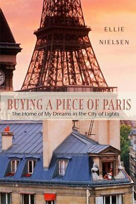 Buying A Piece Of Paris: The Home Of My Dreams In The City Of Lights: By Elli...