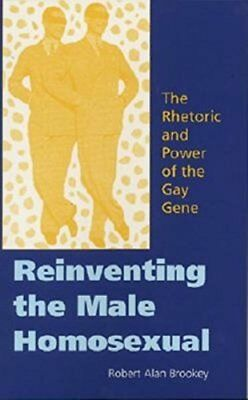 Reinventing the Male Homosexual: The Rhetoric and Power of the Gay Gene by...