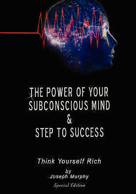 The Power of Your Subconscious Mind & Steps to Success  : Think Yourself Rich by